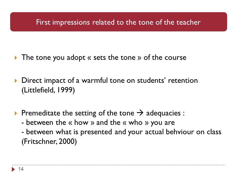14 The tone you adopt « sets the tone » of the course Direct impact of a warmful tone on students retention (Littlefield, 1999) Premeditate the setting of the tone adequacies : - between the « how » and the « who » you are - between what is presented and your actual behviour on class (Fritschner, 2000) First impressions related to the tone of the teacher