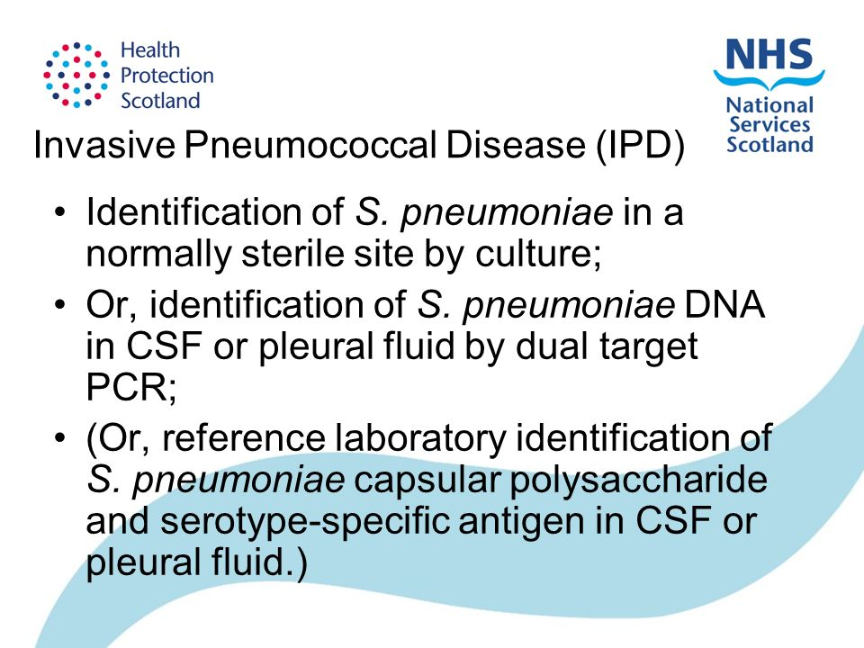 Invasive Pneumococcal Disease (IPD) Identification of S. pneumoniae in a normally sterile site by culture; Or, identification of S. pneumoniae DNA in