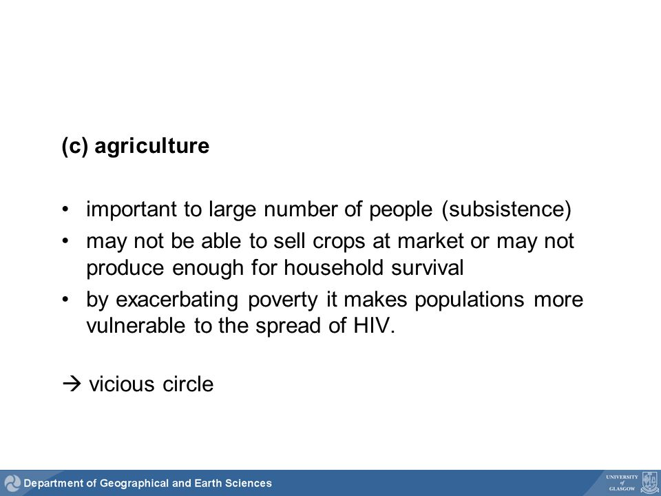 (c) agriculture important to large number of people (subsistence) may not be able to sell crops at market or may not produce enough for household survival by exacerbating poverty it makes populations more vulnerable to the spread of HIV.