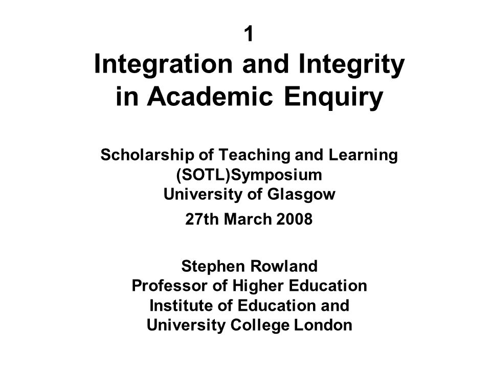 1 Integration and Integrity in Academic Enquiry Scholarship of Teaching and Learning (SOTL)Symposium University of Glasgow 27th March 2008 Stephen Row