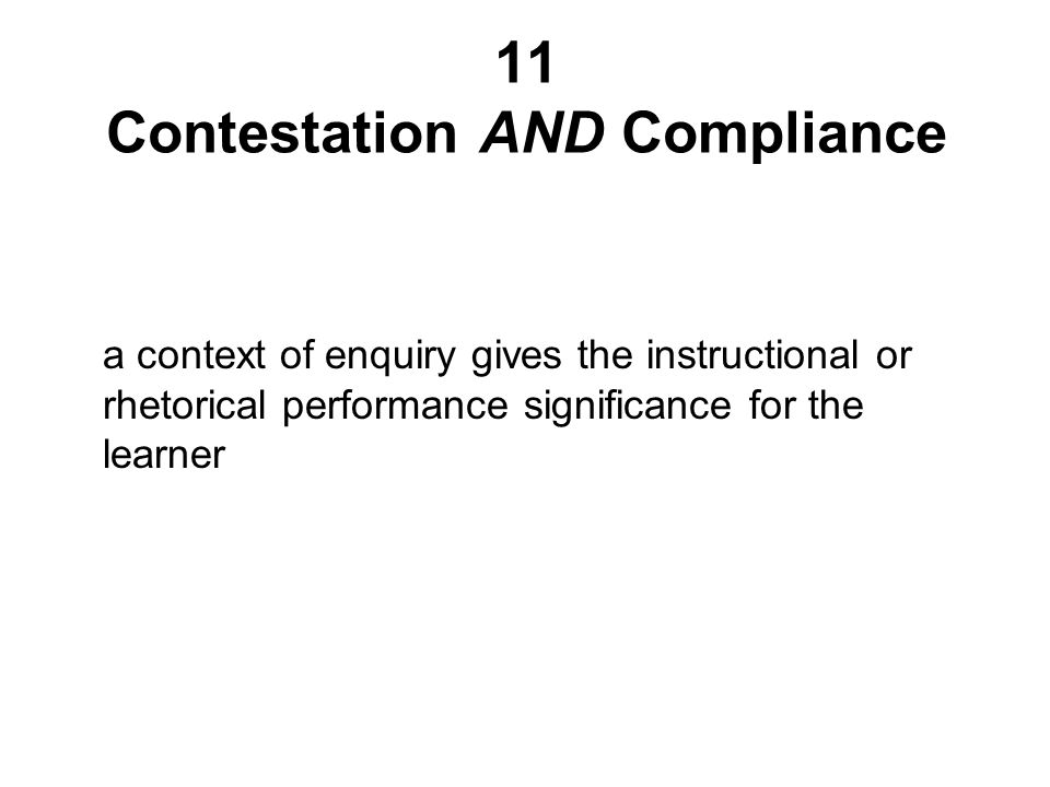 11 Contestation AND Compliance a context of enquiry gives the instructional or rhetorical performance significance for the learner