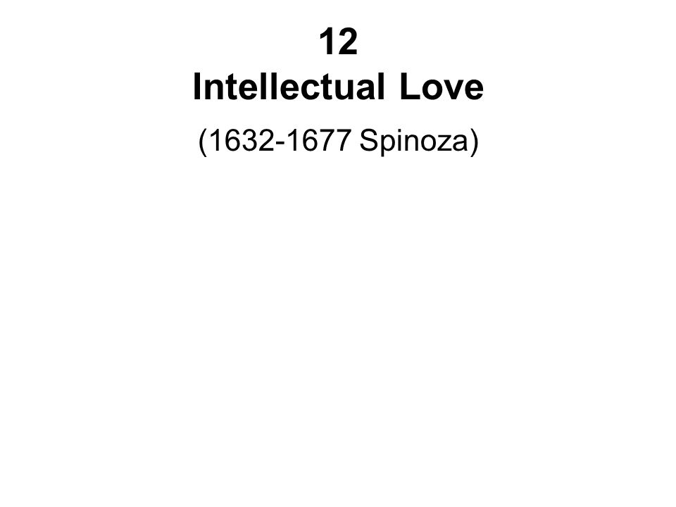 12 Intellectual Love (1632-1677 Spinoza)