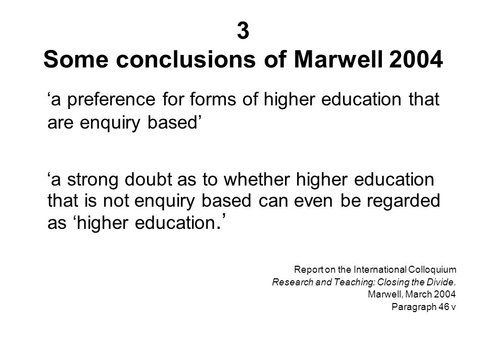 3 Some conclusions of Marwell 2004 a preference for forms of higher education that are enquiry based a strong doubt as to whether higher education that is not enquiry based can even be regarded as higher education.