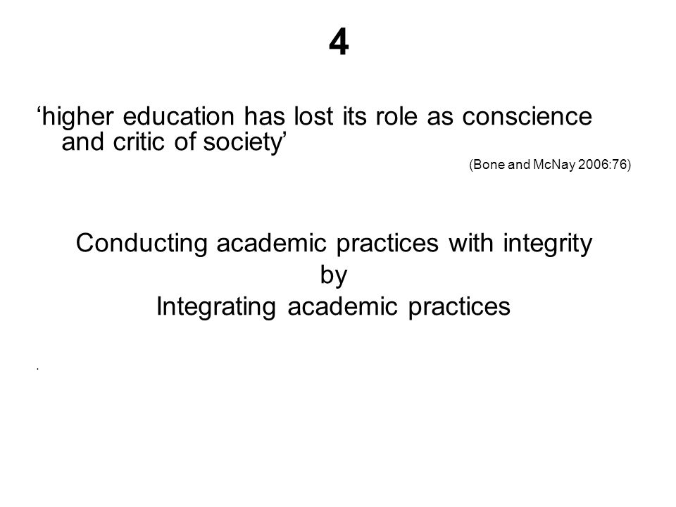 higher education has lost its role as conscience and critic of society (Bone and McNay 2006:76) Conducting academic practices with integrity by Integrating academic practices.