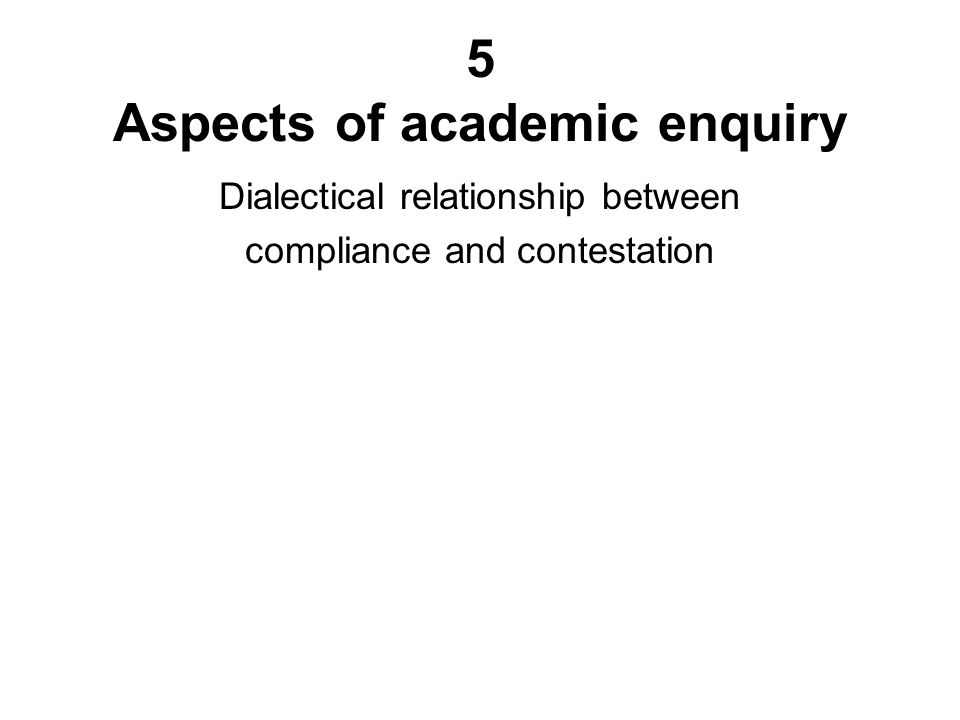5 Aspects of academic enquiry Dialectical relationship between compliance and contestation