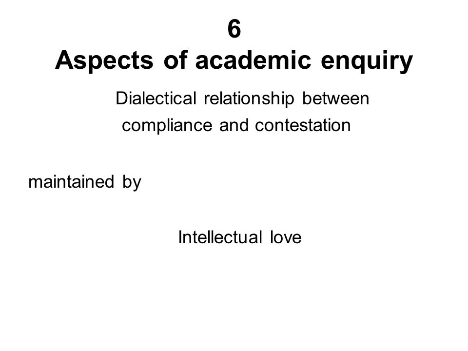 Dialectical relationship between compliance and contestation maintained by Intellectual love 6 Aspects of academic enquiry