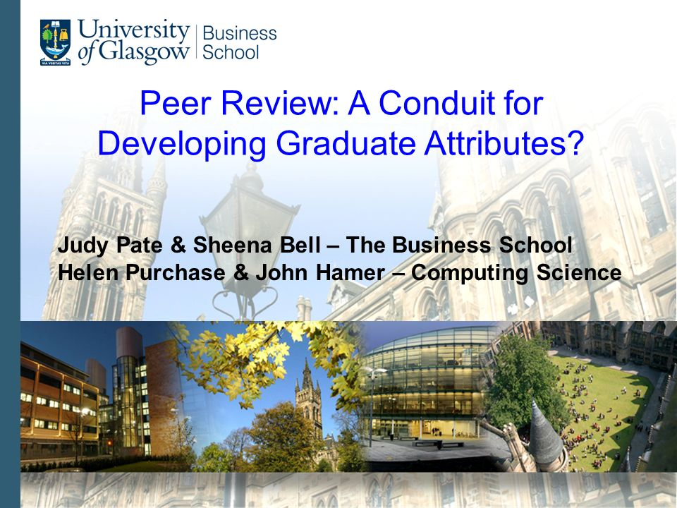 Peer Review: A Conduit for Developing Graduate Attributes? Judy Pate & Sheena Bell – The Business School Helen Purchase & John Hamer – Computing Scien