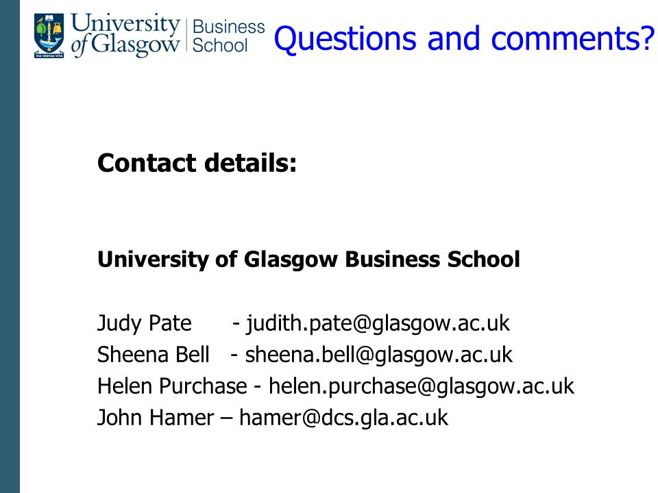 Questions and comments? Contact details: University of Glasgow Business School Judy Pate - judith.pate@glasgow.ac.uk Sheena Bell - sheena.bell@glasgow