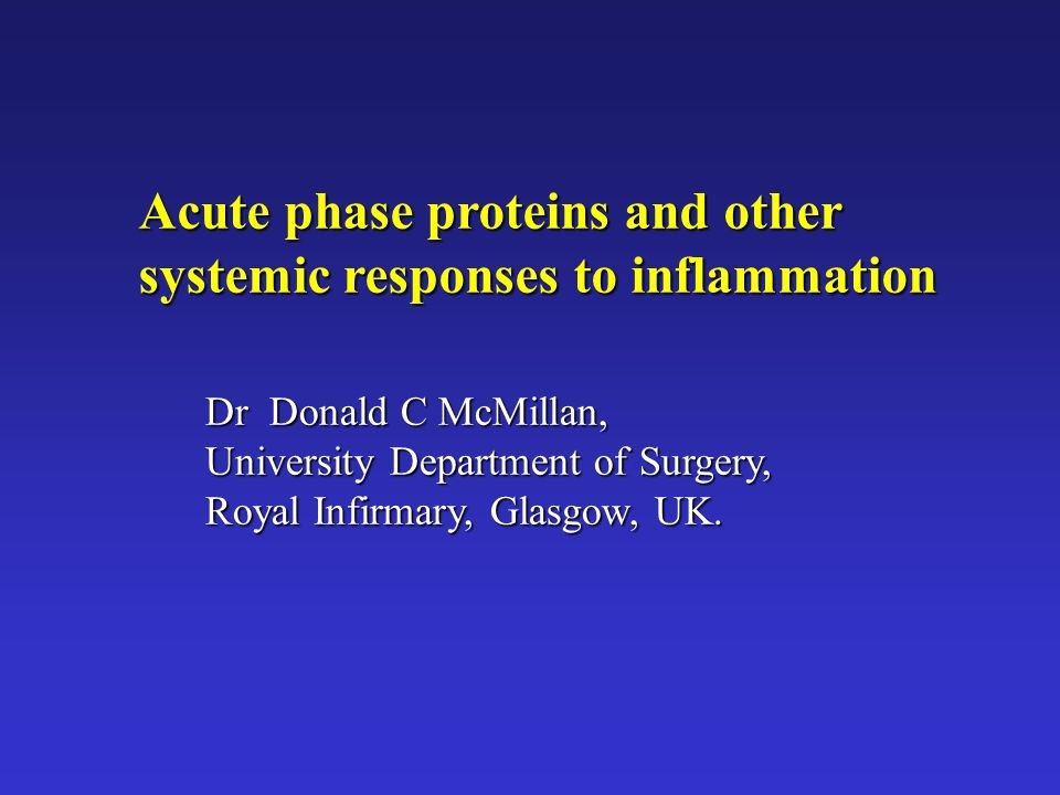 Acute phase proteins and other systemic responses to inflammation Dr Donald C McMillan, University Department of Surgery, Royal Infirmary, Glasgow, UK