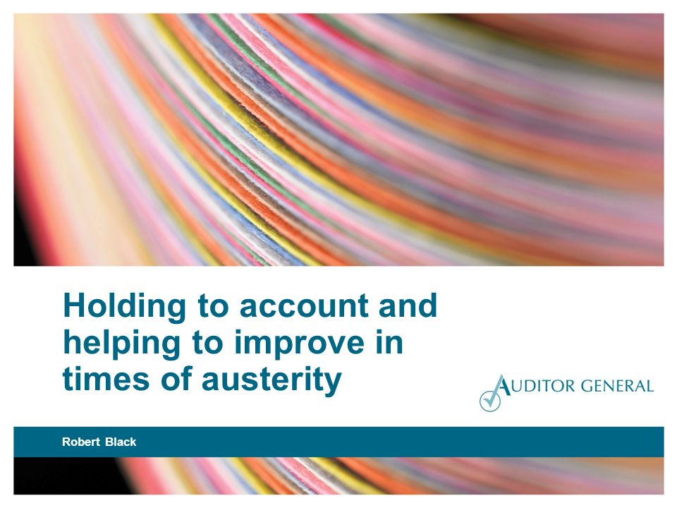 Holding to account and helping to improve in times of austerity Robert Black