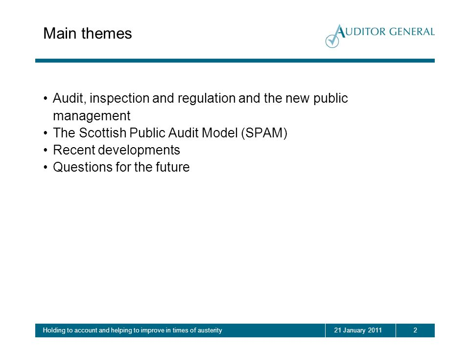 221 January 2011Holding to account and helping to improve in times of austerity Main themes Audit, inspection and regulation and the new public management The Scottish Public Audit Model (SPAM) Recent developments Questions for the future