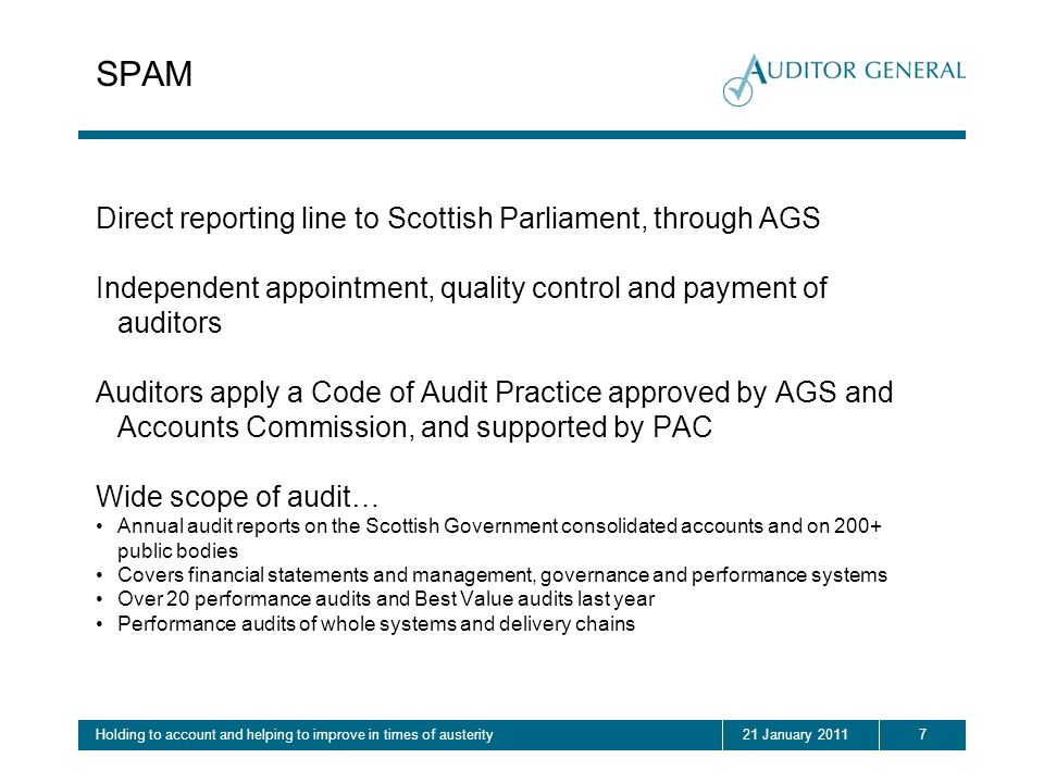 721 January 2011Holding to account and helping to improve in times of austerity SPAM Direct reporting line to Scottish Parliament, through AGS Independent appointment, quality control and payment of auditors Auditors apply a Code of Audit Practice approved by AGS and Accounts Commission, and supported by PAC Wide scope of audit… Annual audit reports on the Scottish Government consolidated accounts and on 200+ public bodies Covers financial statements and management, governance and performance systems Over 20 performance audits and Best Value audits last year Performance audits of whole systems and delivery chains