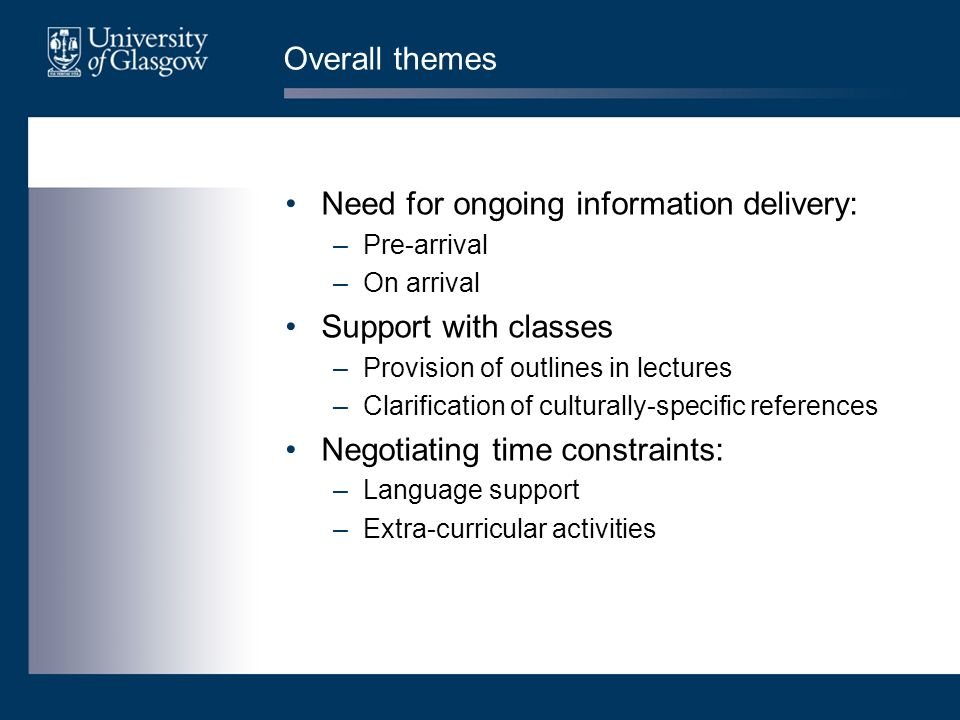 Overall themes Need for ongoing information delivery: –Pre-arrival –On arrival Support with classes –Provision of outlines in lectures –Clarification