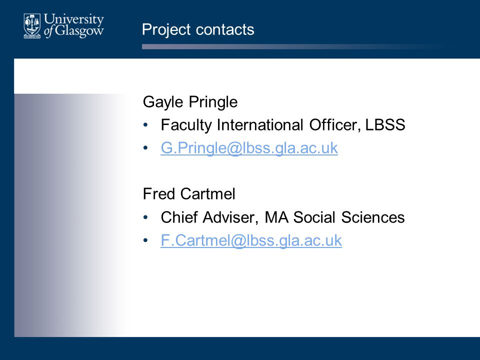 Project contacts Gayle Pringle Faculty International Officer, LBSS G.Pringle@lbss.gla.ac.uk Fred Cartmel Chief Adviser, MA Social Sciences F.Cartmel@l