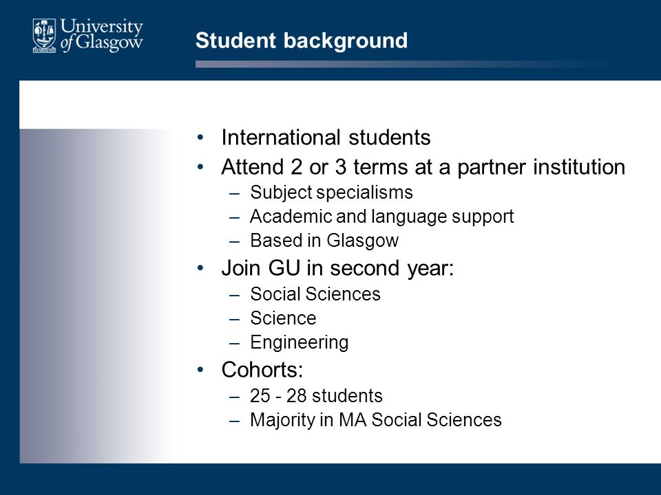 Student background International students Attend 2 or 3 terms at a partner institution –Subject specialisms –Academic and language support –Based in G