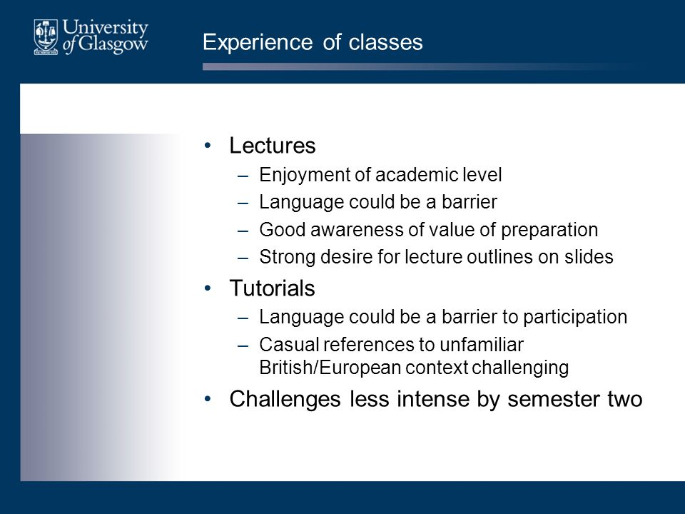 Experience of classes Lectures –Enjoyment of academic level –Language could be a barrier –Good awareness of value of preparation –Strong desire for le