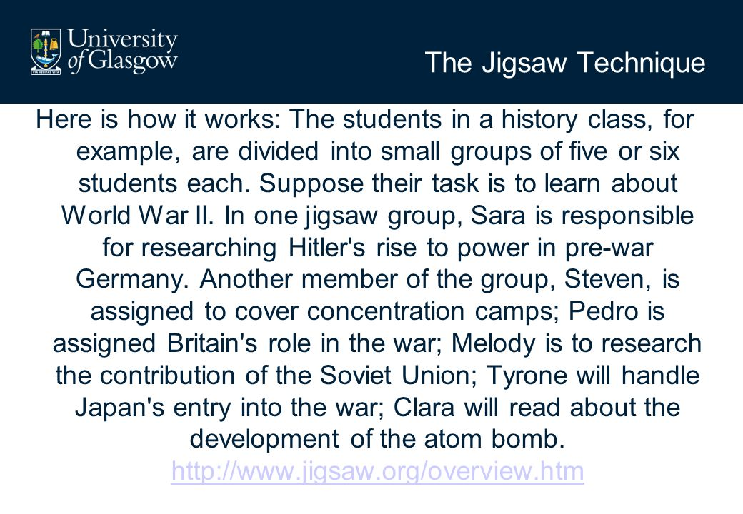The Jigsaw Technique Here is how it works: The students in a history class, for example, are divided into small groups of five or six students each.