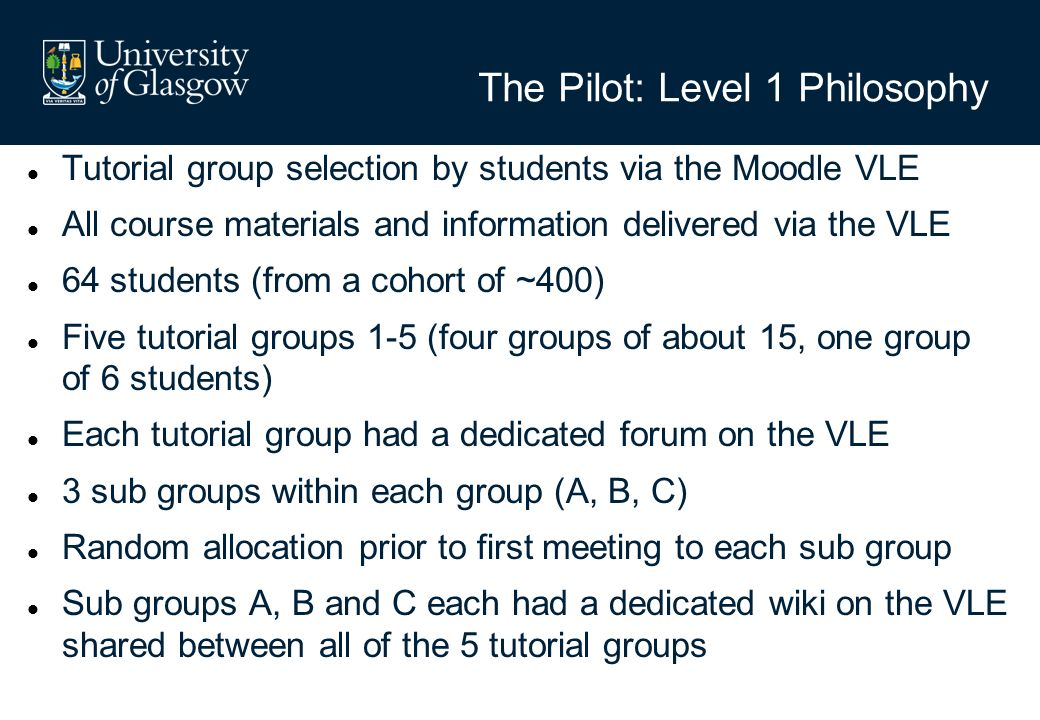The Pilot: Level 1 Philosophy Tutorial group selection by students via the Moodle VLE All course materials and information delivered via the VLE 64 students (from a cohort of ~400) Five tutorial groups 1-5 (four groups of about 15, one group of 6 students) Each tutorial group had a dedicated forum on the VLE 3 sub groups within each group (A, B, C) Random allocation prior to first meeting to each sub group Sub groups A, B and C each had a dedicated wiki on the VLE shared between all of the 5 tutorial groups
