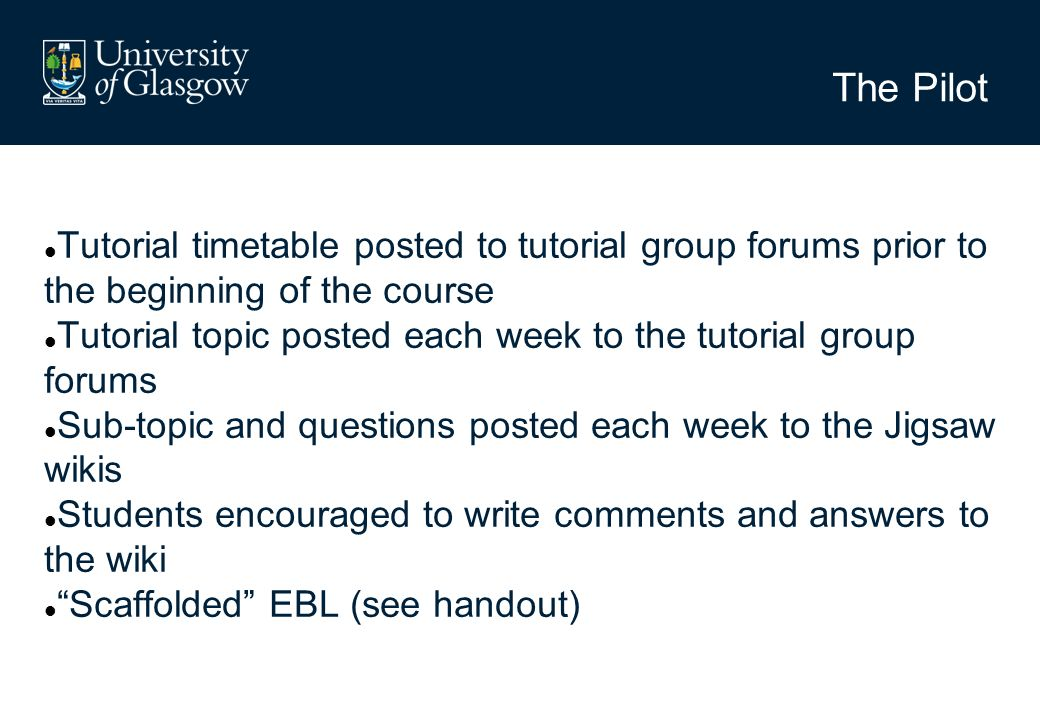 The Pilot Tutorial timetable posted to tutorial group forums prior to the beginning of the course Tutorial topic posted each week to the tutorial group forums Sub-topic and questions posted each week to the Jigsaw wikis Students encouraged to write comments and answers to the wiki Scaffolded EBL (see handout)