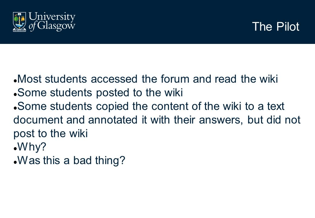The Pilot Most students accessed the forum and read the wiki Some students posted to the wiki Some students copied the content of the wiki to a text document and annotated it with their answers, but did not post to the wiki Why.