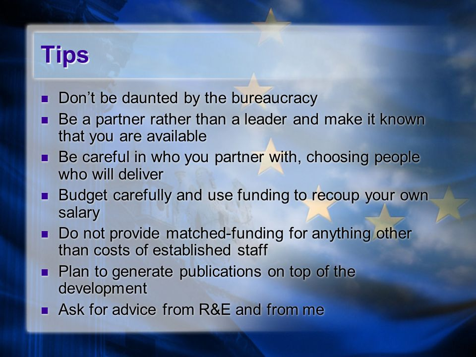 Tips Dont be daunted by the bureaucracy Be a partner rather than a leader and make it known that you are available Be careful in who you partner with, choosing people who will deliver Budget carefully and use funding to recoup your own salary Do not provide matched-funding for anything other than costs of established staff Plan to generate publications on top of the development Ask for advice from R&E and from me Dont be daunted by the bureaucracy Be a partner rather than a leader and make it known that you are available Be careful in who you partner with, choosing people who will deliver Budget carefully and use funding to recoup your own salary Do not provide matched-funding for anything other than costs of established staff Plan to generate publications on top of the development Ask for advice from R&E and from me