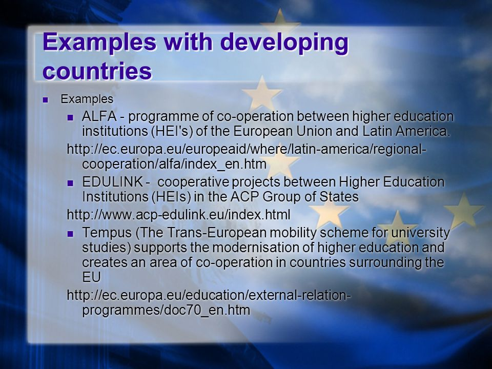 Examples with developing countries Examples ALFA - programme of co-operation between higher education institutions (HEI s) of the European Union and Latin America.
