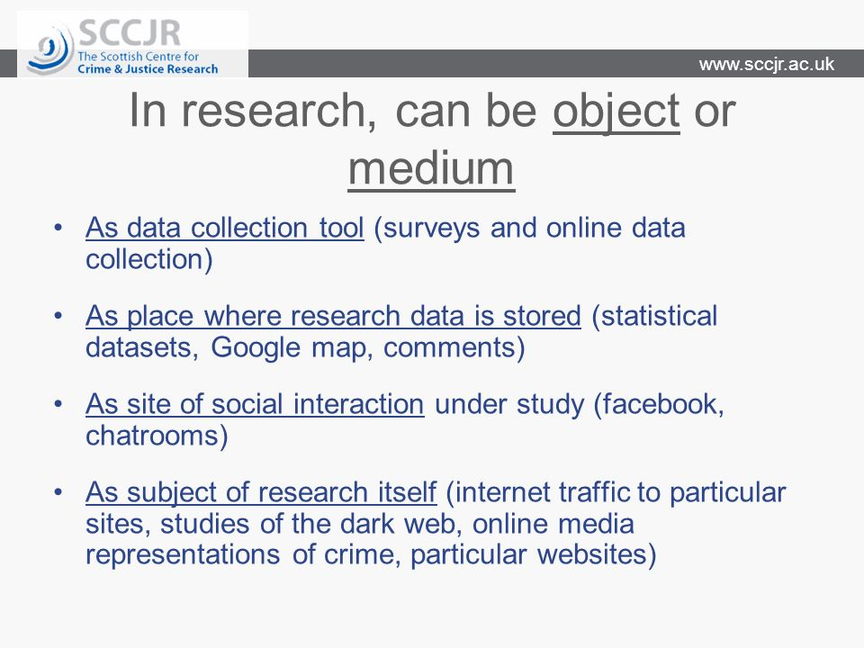 www.sccjr.ac.uk Main ethical issues for research Privacy and confidentiality Consent understanding how data/research will be used and disseminated Underlying principles are: not harming or tricking people But is this human subject model workable for internet research.