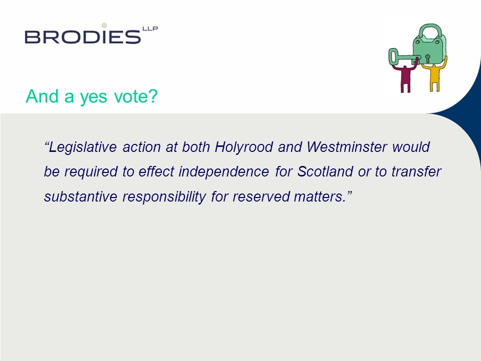 And a yes vote? Legislative action at both Holyrood and Westminster would be required to effect independence for Scotland or to transfer substantive r
