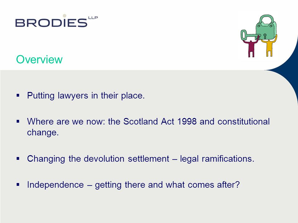 Overview Putting lawyers in their place. Where are we now: the Scotland Act 1998 and constitutional change. Changing the devolution settlement – legal
