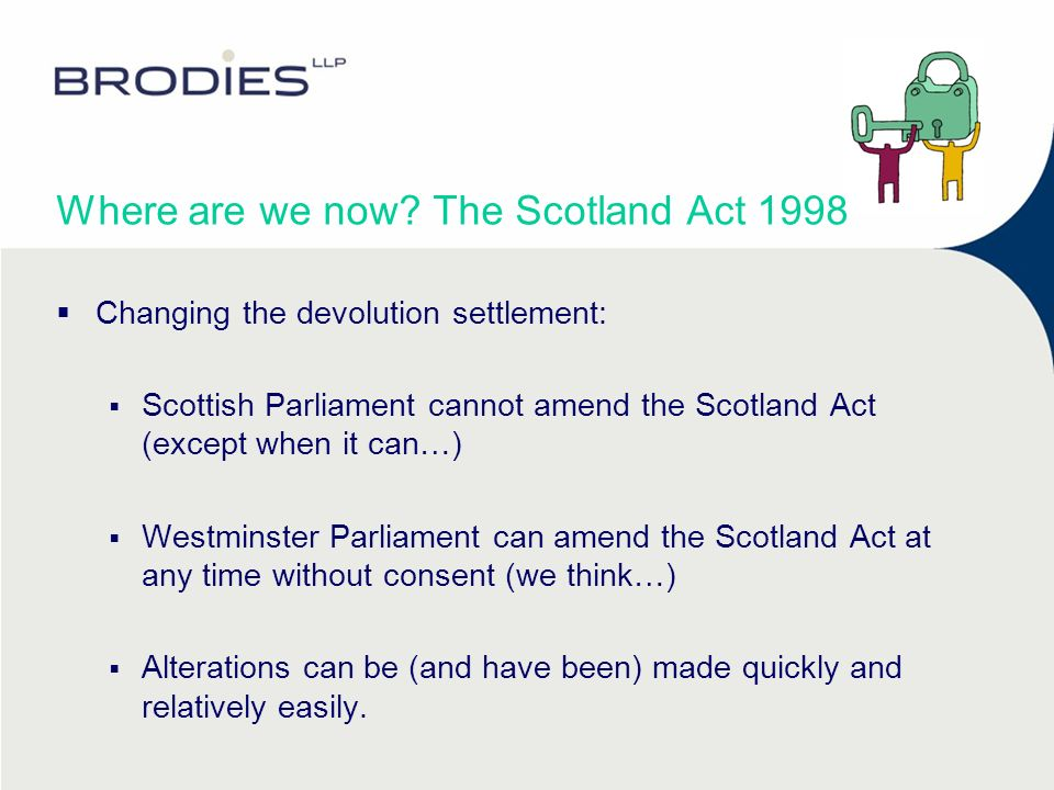 Where are we now? The Scotland Act 1998 Changing the devolution settlement: Scottish Parliament cannot amend the Scotland Act (except when it can…) We