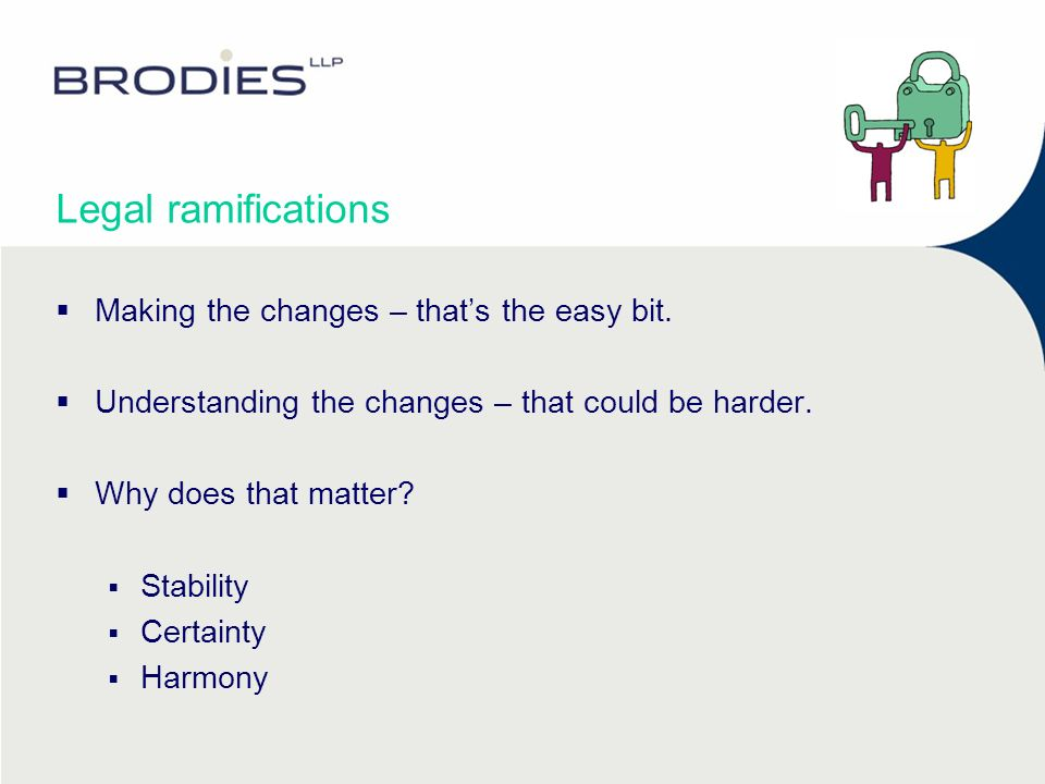 Legal ramifications Making the changes – thats the easy bit. Understanding the changes – that could be harder. Why does that matter? Stability Certain
