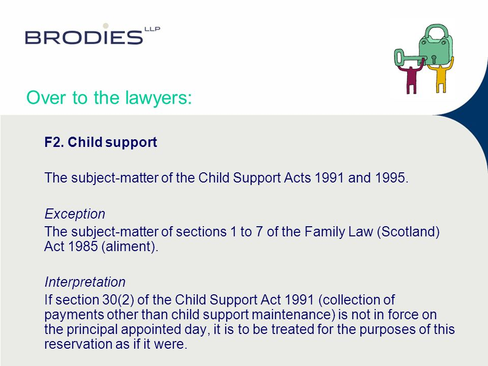 Over to the lawyers: F2. Child support The subject-matter of the Child Support Acts 1991 and 1995. Exception The subject-matter of sections 1 to 7 of