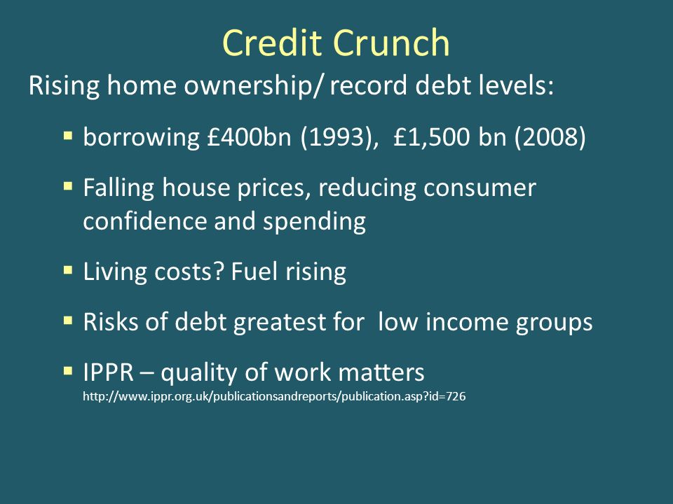 Credit Crunch Rising home ownership/ record debt levels: borrowing £400bn (1993), £1,500 bn (2008) Falling house prices, reducing consumer confidence