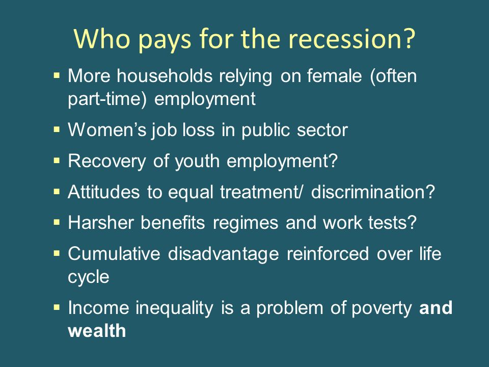 Who pays for the recession? More households relying on female (often part-time) employment Womens job loss in public sector Recovery of youth employme