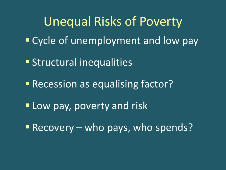 Unequal Risks of Poverty Cycle of unemployment and low pay Structural inequalities Recession as equalising factor.