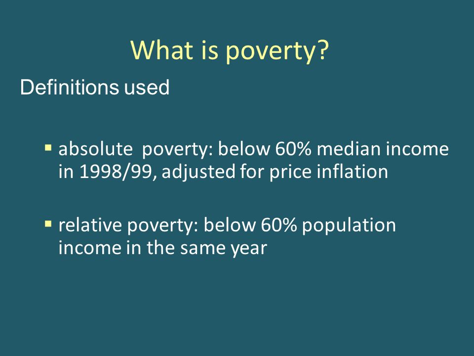 What is poverty? Definitions used absolute poverty: below 60% median income in 1998/99, adjusted for price inflation relative poverty: below 60% popul