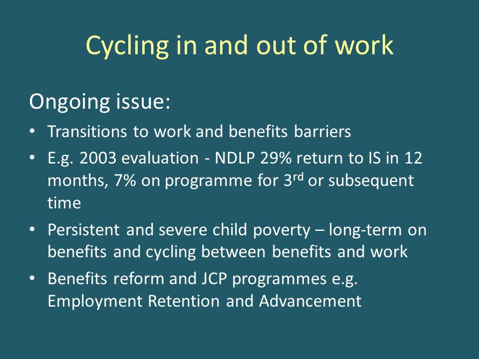 Cycling in and out of work Ongoing issue: Transitions to work and benefits barriers E.g.