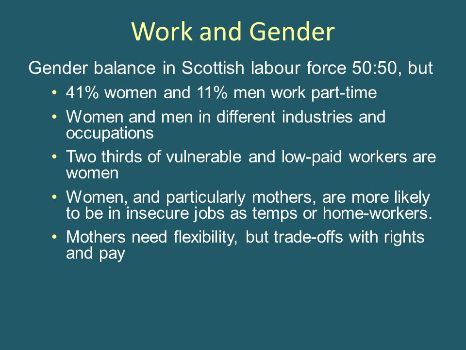 Work and Gender Gender balance in Scottish labour force 50:50, but 41% women and 11% men work part-time Women and men in different industries and occupations Two thirds of vulnerable and low-paid workers are women Women, and particularly mothers, are more likely to be in insecure jobs as temps or home-workers.