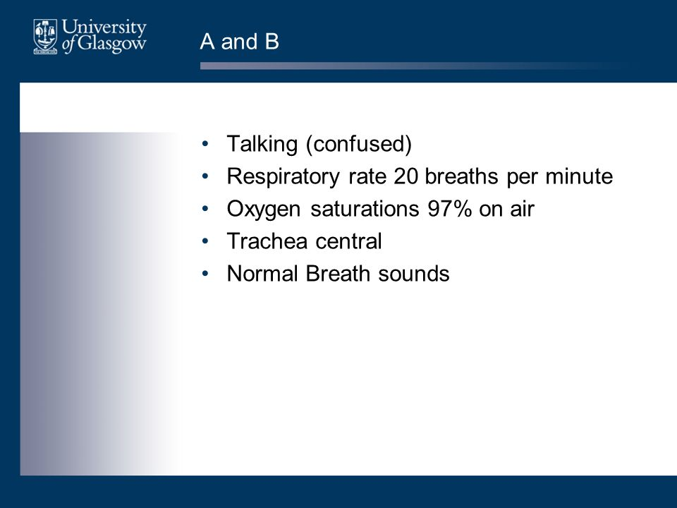 A and B Talking (confused) Respiratory rate 20 breaths per minute Oxygen saturations 97% on air Trachea central Normal Breath sounds
