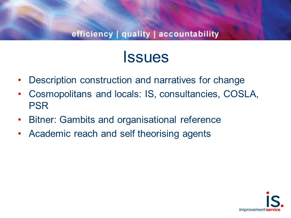 Issues Description construction and narratives for change Cosmopolitans and locals: IS, consultancies, COSLA, PSR Bitner: Gambits and organisational reference Academic reach and self theorising agents