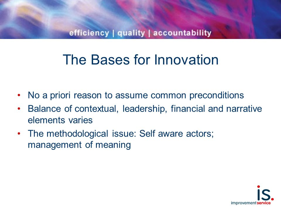 The Bases for Innovation No a priori reason to assume common preconditions Balance of contextual, leadership, financial and narrative elements varies The methodological issue: Self aware actors; management of meaning