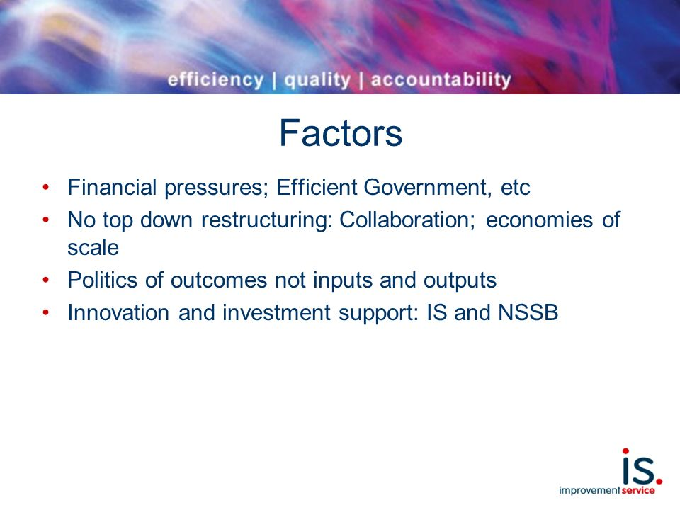 Factors Financial pressures; Efficient Government, etc No top down restructuring: Collaboration; economies of scale Politics of outcomes not inputs and outputs Innovation and investment support: IS and NSSB