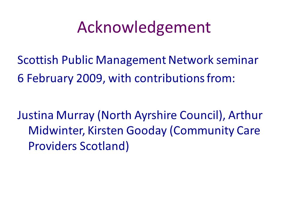 Acknowledgement Scottish Public Management Network seminar 6 February 2009, with contributions from: Justina Murray (North Ayrshire Council), Arthur M