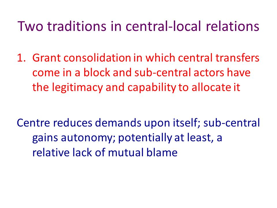 Two traditions in central-local relations 1.Grant consolidation in which central transfers come in a block and sub-central actors have the legitimacy