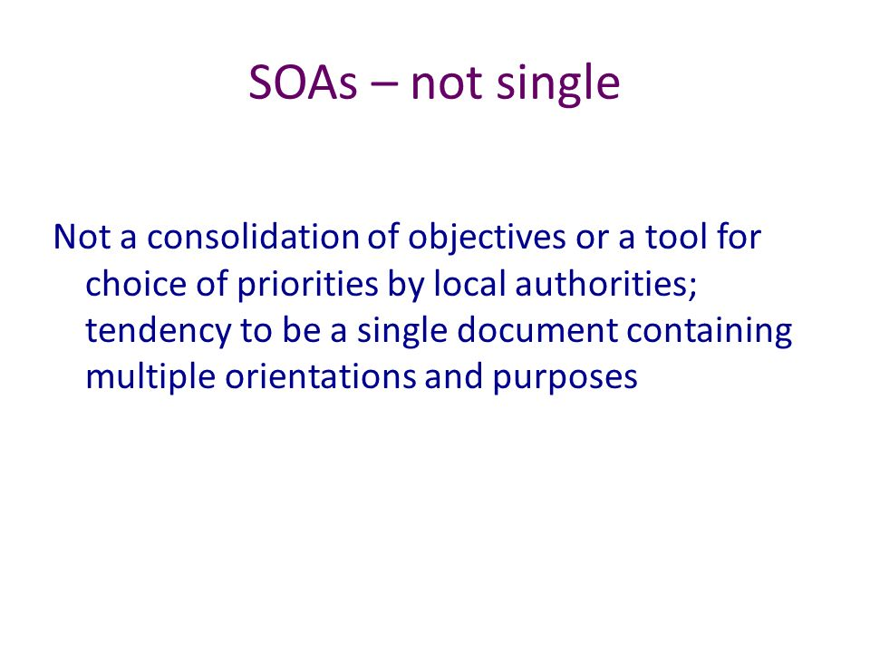 SOAs – not single Not a consolidation of objectives or a tool for choice of priorities by local authorities; tendency to be a single document containi