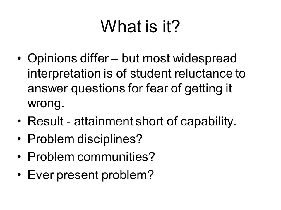 What is it? Opinions differ – but most widespread interpretation is of student reluctance to answer questions for fear of getting it wrong. Result - a