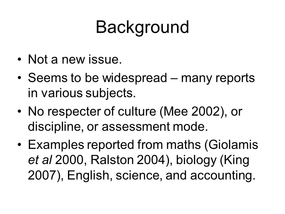 Background Not a new issue. Seems to be widespread – many reports in various subjects. No respecter of culture (Mee 2002), or discipline, or assessmen
