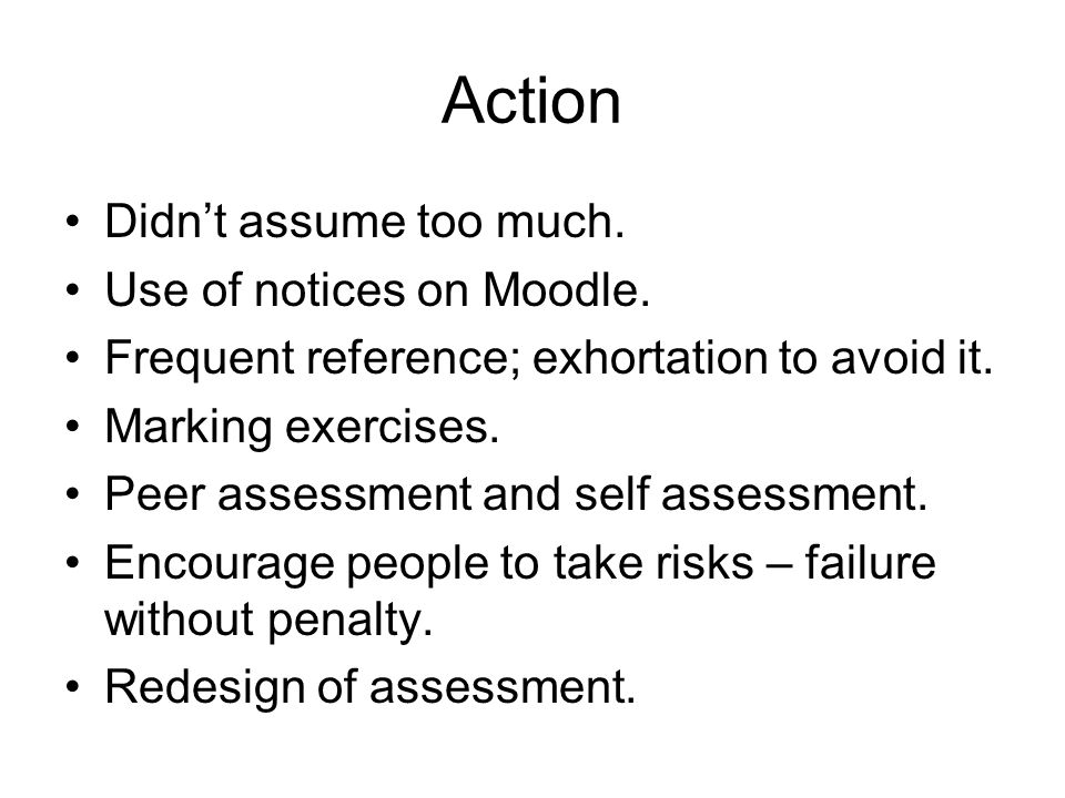 Action Didnt assume too much. Use of notices on Moodle. Frequent reference; exhortation to avoid it. Marking exercises. Peer assessment and self asses