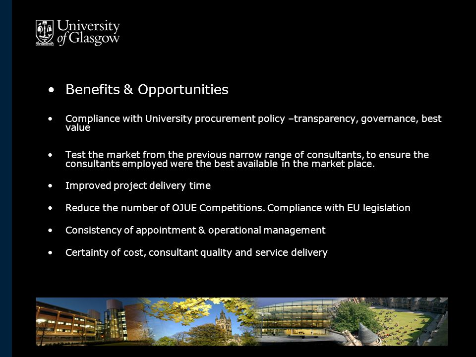 Benefits & Opportunities Compliance with University procurement policy –transparency, governance, best value Test the market from the previous narrow range of consultants, to ensure the consultants employed were the best available in the market place.