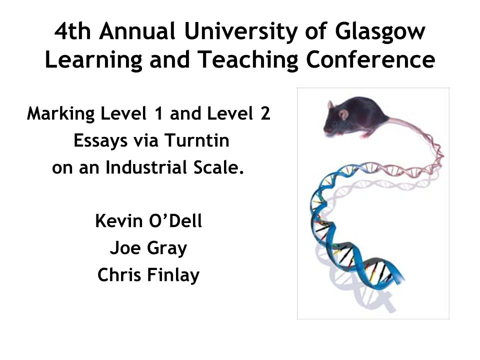 4th Annual University of Glasgow Learning and Teaching Conference Marking Level 1 and Level 2 Essays via Turntin on an Industrial Scale. Kevin ODell J